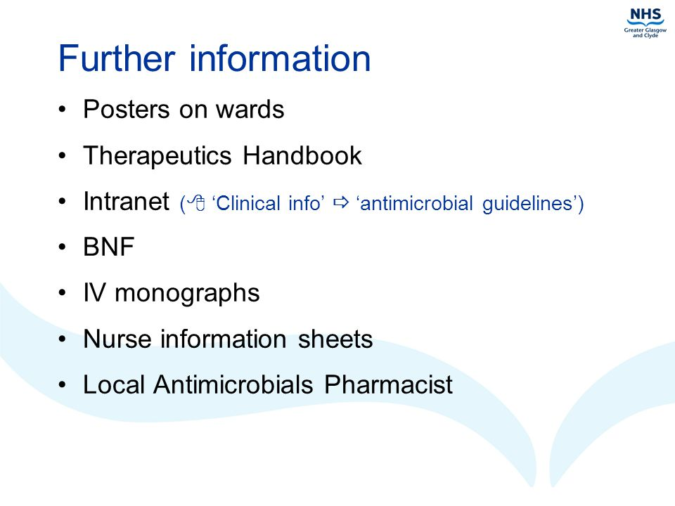 Further information Posters on wards Therapeutics Handbook Intranet (  'Clinical info'  'antimicrobial guidelines') BNF IV monographs Nurse information sheets Local Antimicrobials Pharmacist