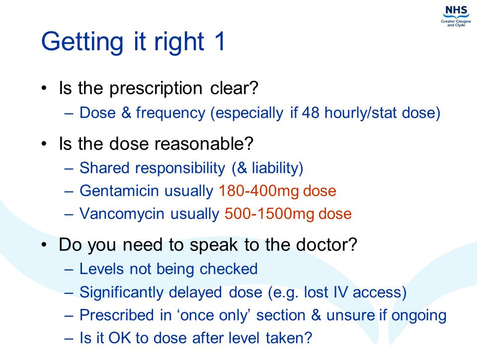 Getting it right 1 Is the prescription clear? –Dose & frequency (especially if 48 hourly/stat dose) Is the dose reasonable? –Shared responsibility (&