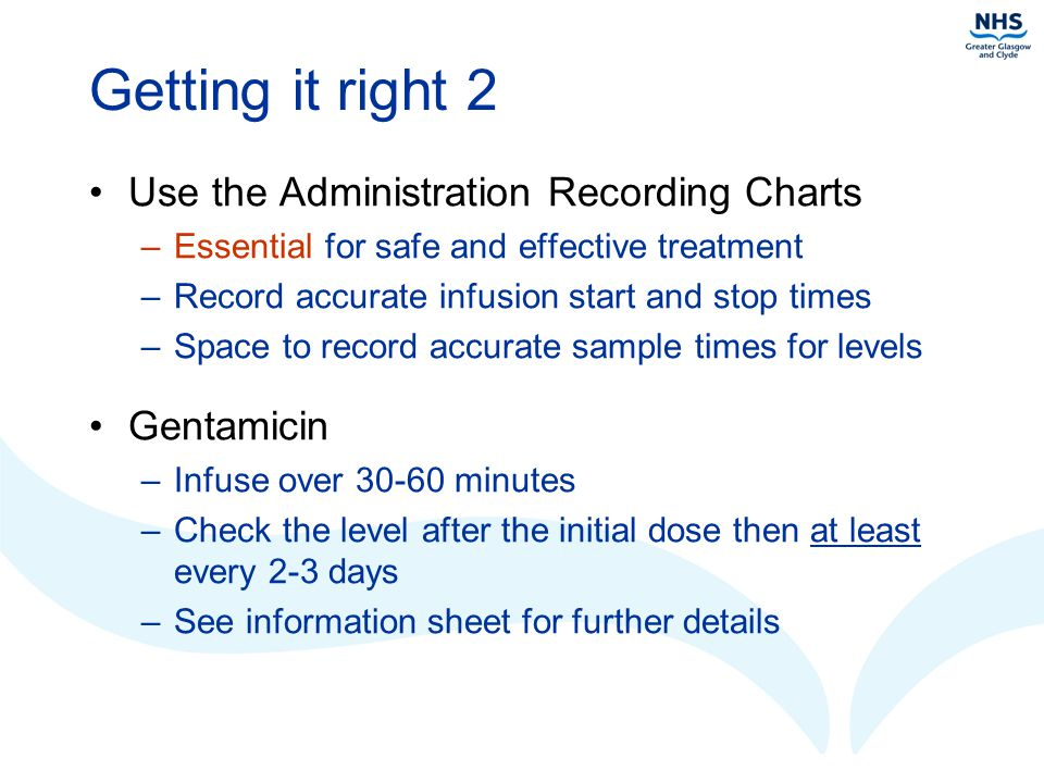 Getting it right 2 Use the Administration Recording Charts –Essential for safe and effective treatment –Record accurate infusion start and stop times –Space to record accurate sample times for levels Gentamicin –Infuse over 30-60 minutes –Check the level after the initial dose then at least every 2-3 days –See information sheet for further details