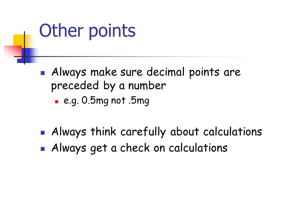 Other points Always make sure decimal points are preceded by a number e.g. 0.5mg not.5mg Always think carefully about calculations Always get a check
