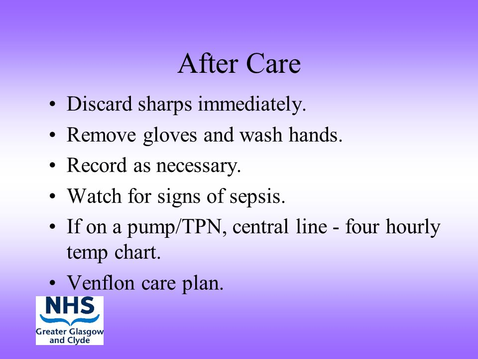 After Care Discard sharps immediately. Remove gloves and wash hands. Record as necessary. Watch for signs of sepsis. If on a pump/TPN, central line -