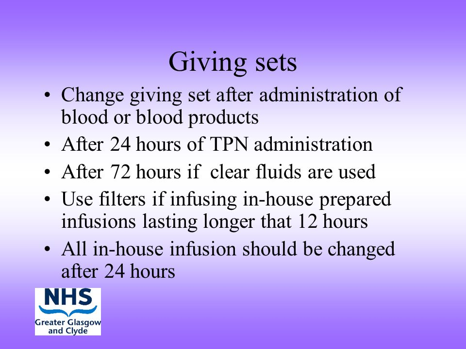 Giving sets Change giving set after administration of blood or blood products After 24 hours of TPN administration After 72 hours if clear fluids are
