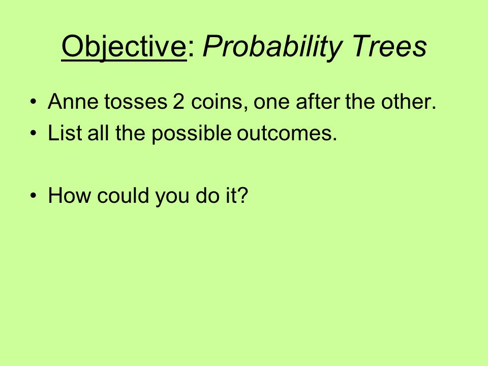 Objective: Probability Trees Anne tosses 2 coins, one after the other. List all the possible outcomes. How could you do it?