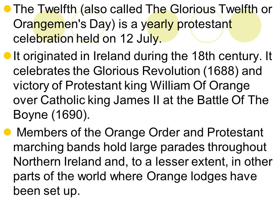 The Twelfth (also called The Glorious Twelfth or Orangemen s Day) is a yearly protestant celebration held on 12 July.