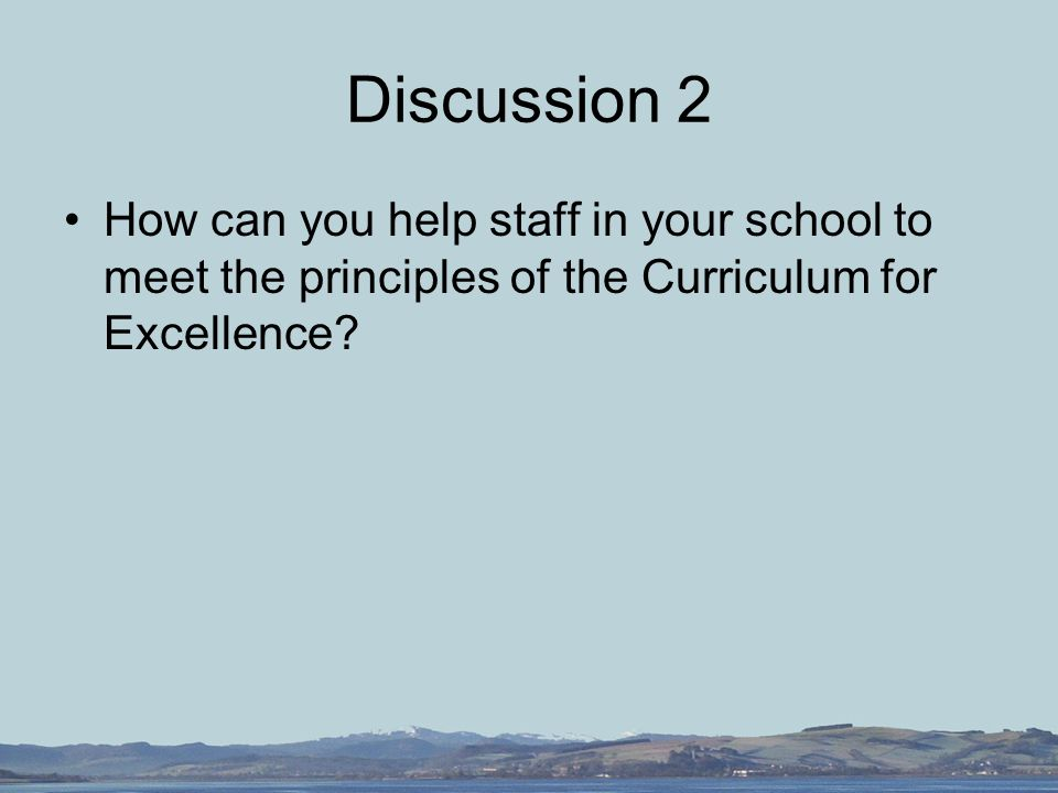 Discussion 2 How can you help staff in your school to meet the principles of the Curriculum for Excellence
