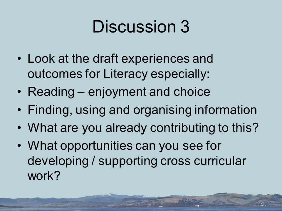 Discussion 3 Look at the draft experiences and outcomes for Literacy especially: Reading – enjoyment and choice Finding, using and organising information What are you already contributing to this.