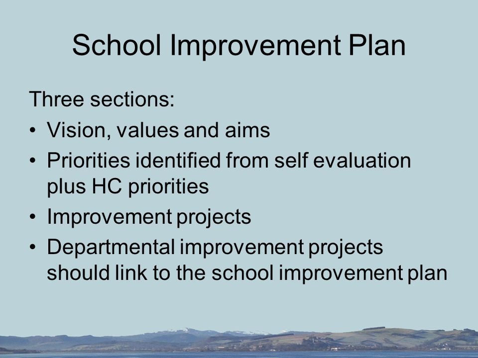 School Improvement Plan Three sections: Vision, values and aims Priorities identified from self evaluation plus HC priorities Improvement projects Departmental improvement projects should link to the school improvement plan