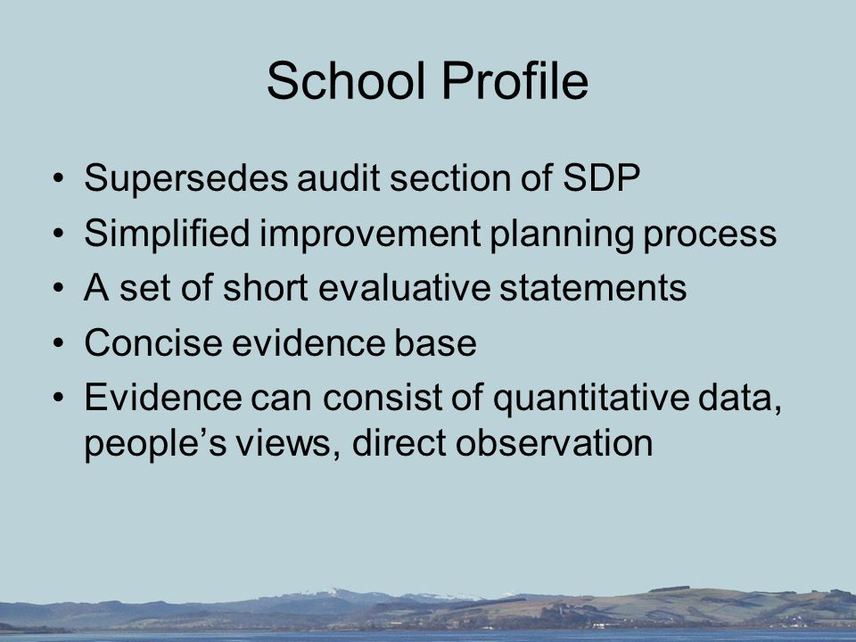 School Profile Supersedes audit section of SDP Simplified improvement planning process A set of short evaluative statements Concise evidence base Evidence can consist of quantitative data, people's views, direct observation