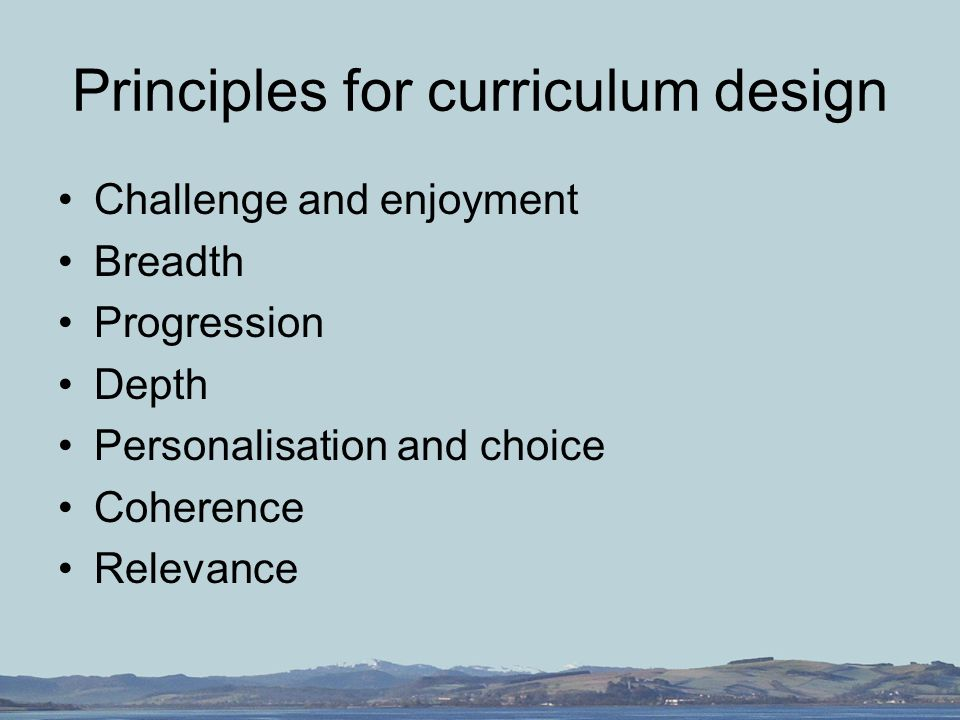 Principles for curriculum design Challenge and enjoyment Breadth Progression Depth Personalisation and choice Coherence Relevance