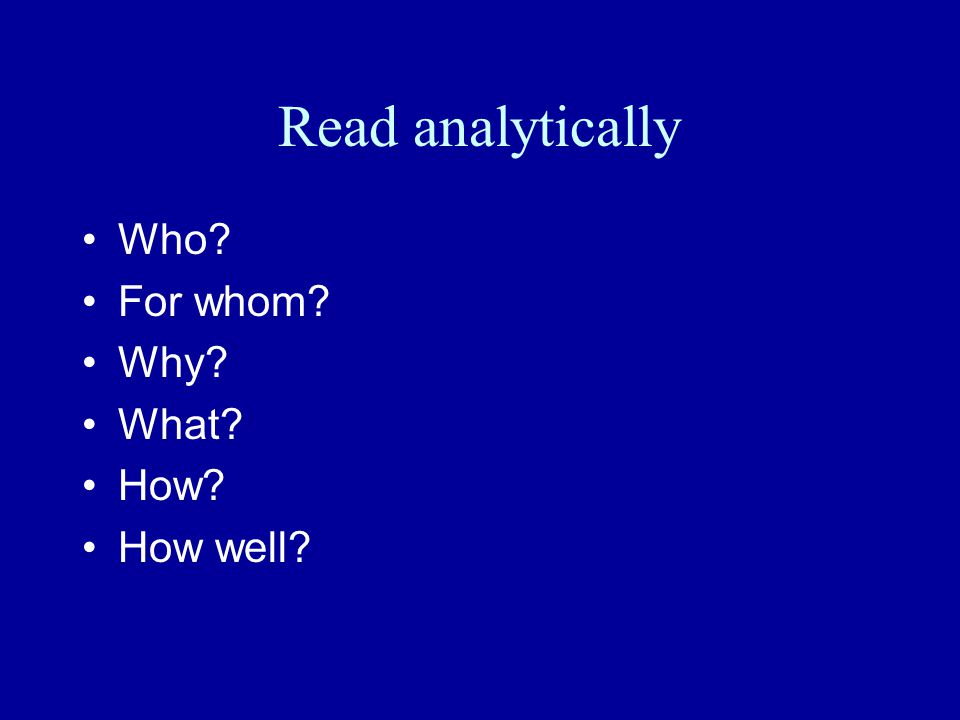Read analytically Who For whom Why What How How well
