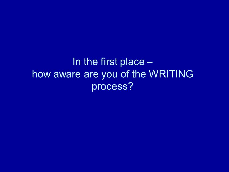 In the first place – how aware are you of the WRITING process?