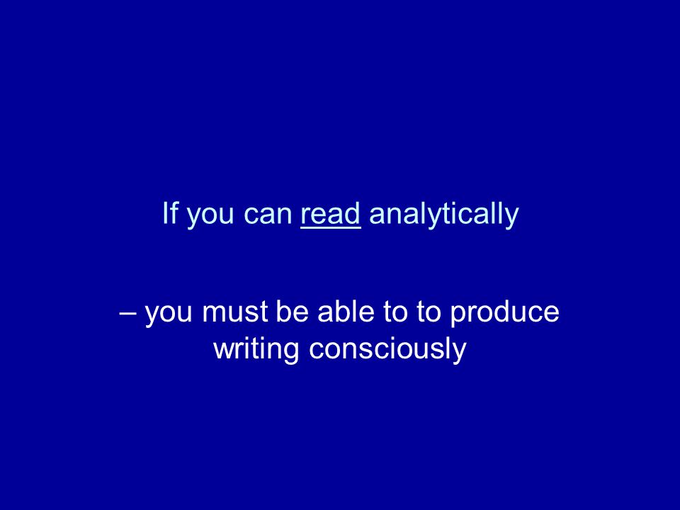 If you can read analytically – you must be able to to produce writing consciously