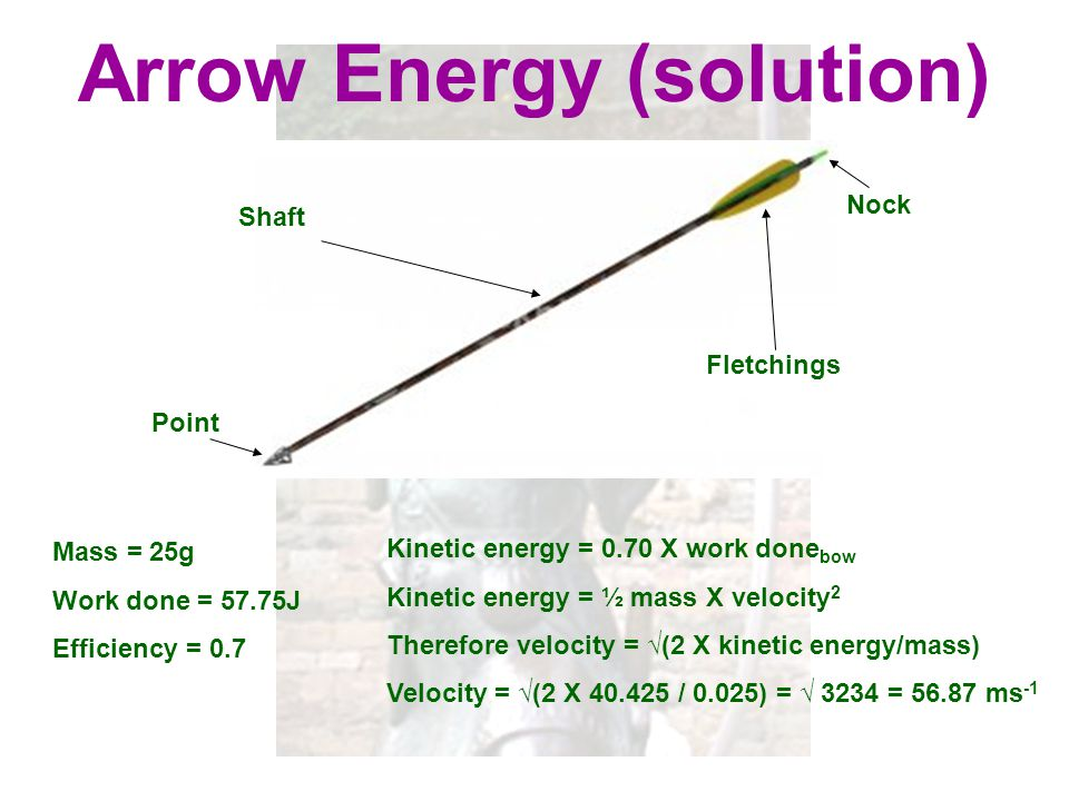 Arrow Energy (solution) Kinetic energy = 0.70 X work done bow Kinetic energy = ½ mass X velocity 2 Therefore velocity = √(2 X kinetic energy/mass) Vel