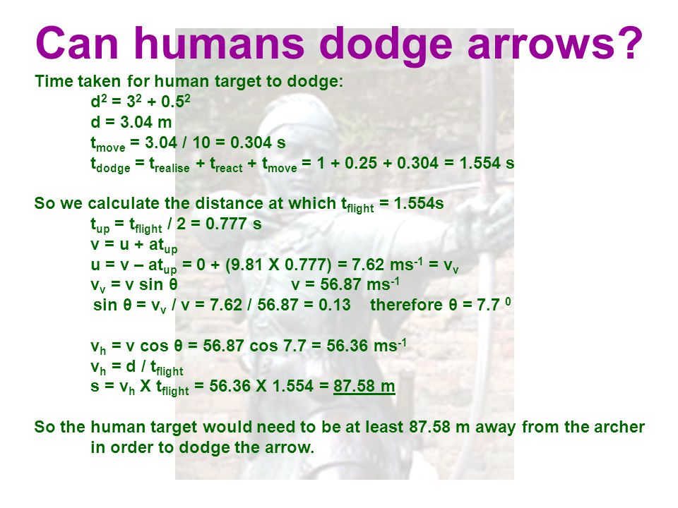 Can humans dodge arrows? Time taken for human target to dodge: d 2 = 3 2 + 0.5 2 d = 3.04 m t move = 3.04 / 10 = 0.304 s t dodge = t realise + t react