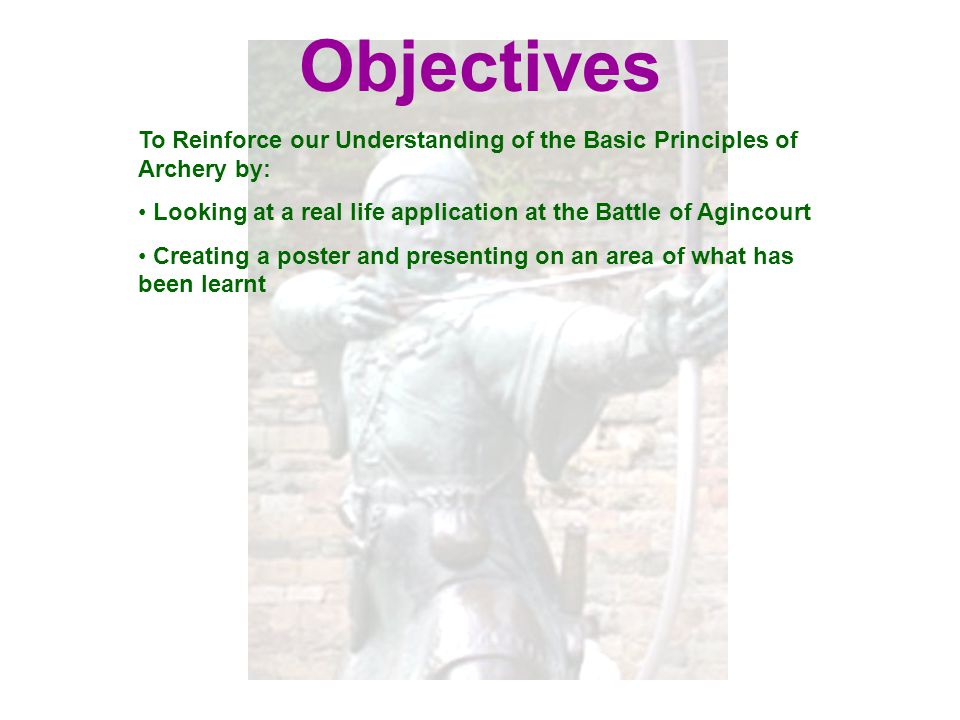 Objectives To Reinforce our Understanding of the Basic Principles of Archery by: Looking at a real life application at the Battle of Agincourt Creatin
