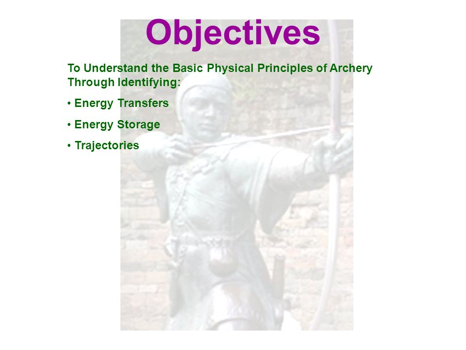 Objectives To Understand the Basic Physical Principles of Archery Through Identifying: Energy Transfers Energy Storage Trajectories