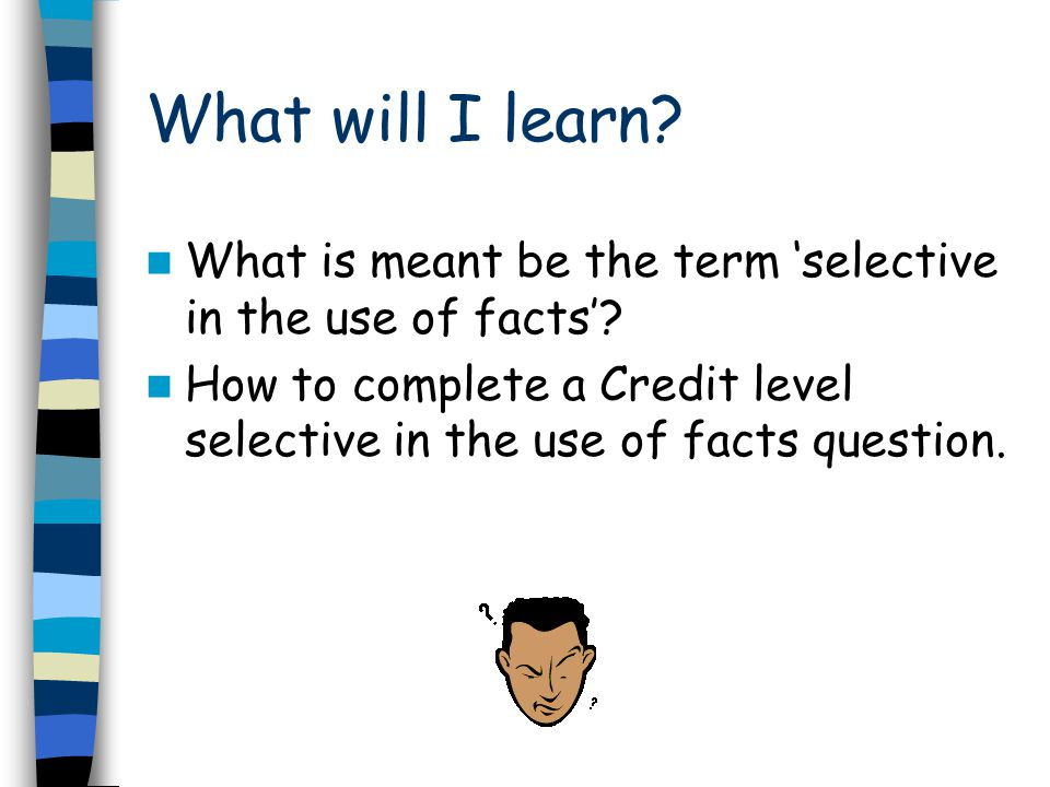 What will I learn? What is meant be the term 'selective in the use of facts'? How to complete a Credit level selective in the use of facts question.
