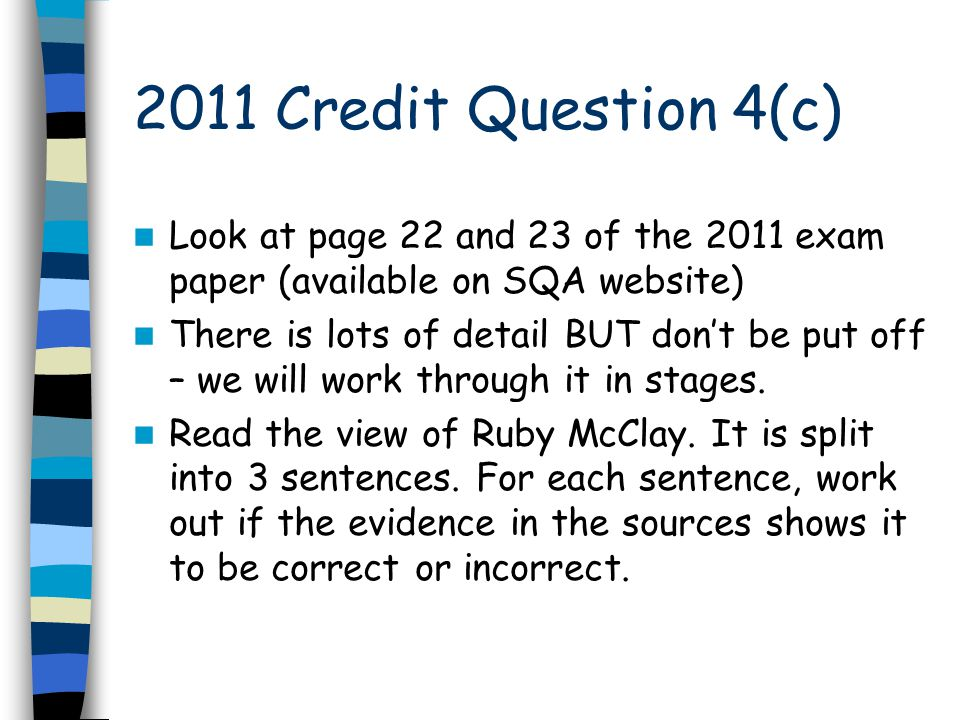 2011 Credit Question 4(c) Look at page 22 and 23 of the 2011 exam paper (available on SQA website) There is lots of detail BUT don't be put off – we w