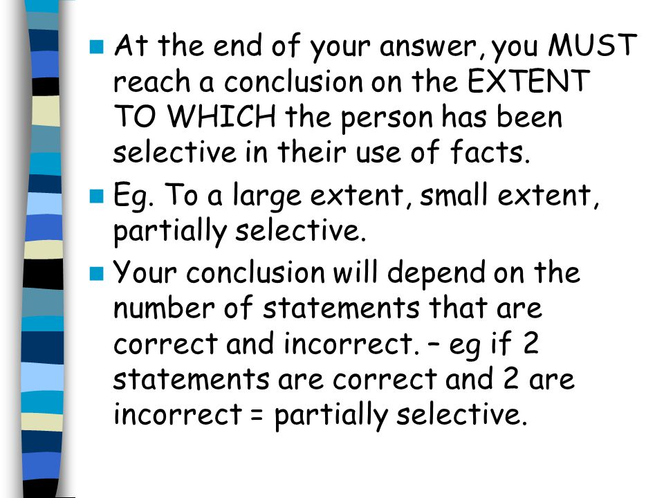 At the end of your answer, you MUST reach a conclusion on the EXTENT TO WHICH the person has been selective in their use of facts. Eg. To a large exte