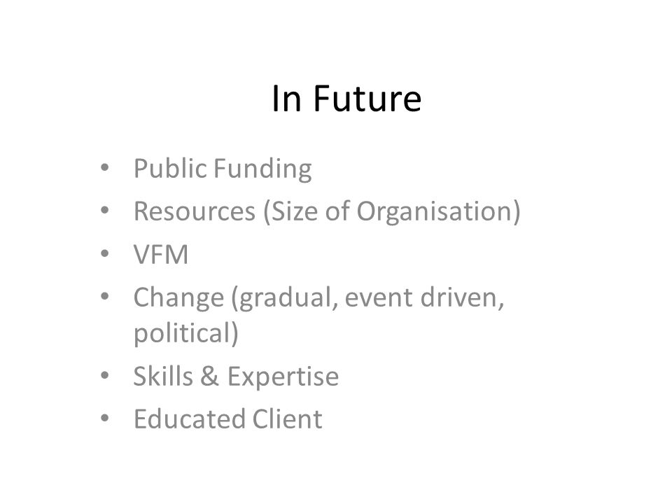 In Future Public Funding Resources (Size of Organisation) VFM Change (gradual, event driven, political) Skills & Expertise Educated Client