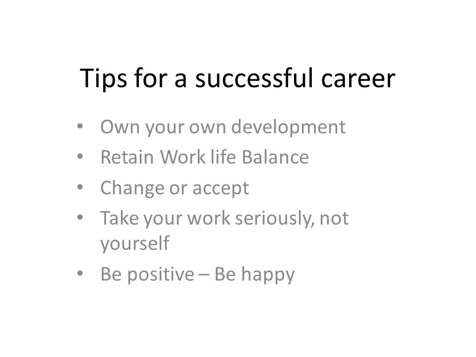Tips for a successful career Own your own development Retain Work life Balance Change or accept Take your work seriously, not yourself Be positive – Be happy