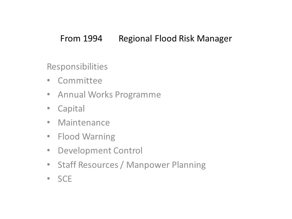 From 1994Regional Flood Risk Manager Responsibilities Committee Annual Works Programme Capital Maintenance Flood Warning Development Control Staff Resources / Manpower Planning SCE