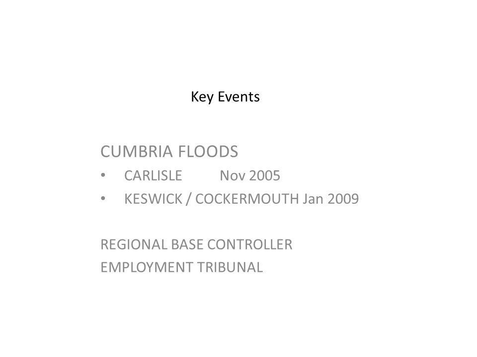 Key Events CUMBRIA FLOODS CARLISLE Nov 2005 KESWICK / COCKERMOUTH Jan 2009 REGIONAL BASE CONTROLLER EMPLOYMENT TRIBUNAL