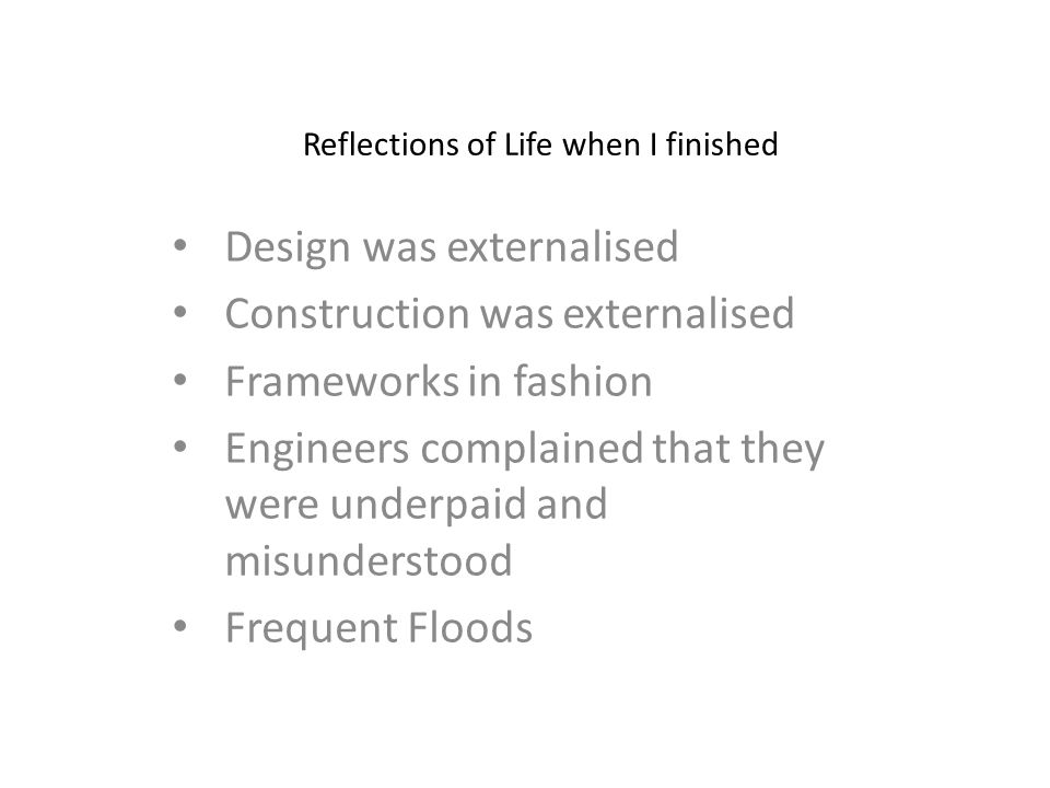 Reflections of Life when I finished Design was externalised Construction was externalised Frameworks in fashion Engineers complained that they were underpaid and misunderstood Frequent Floods