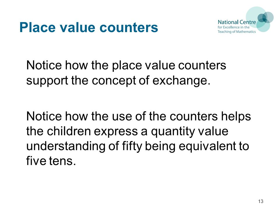 Place value counters Notice how the place value counters support the concept of exchange.