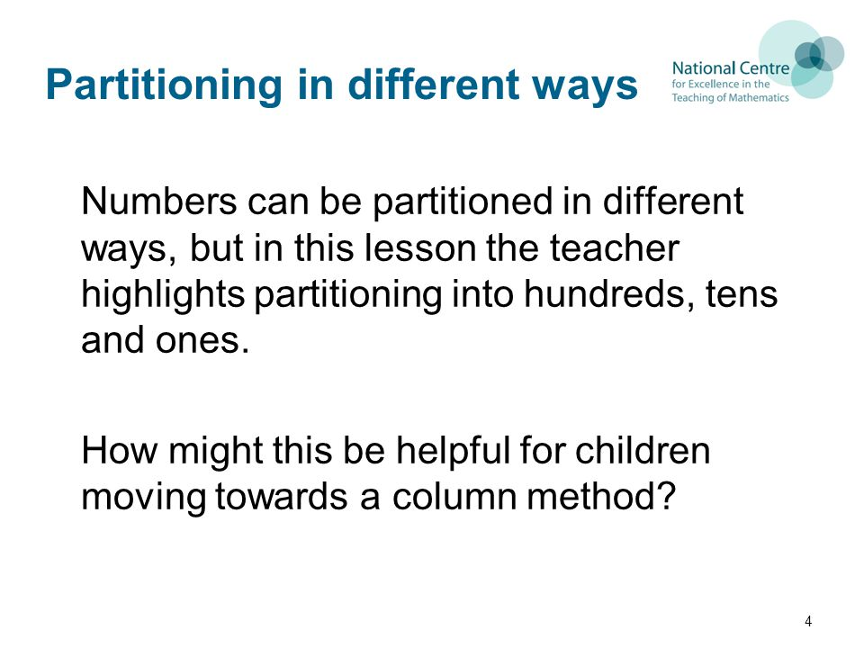 Partitioning in different ways Numbers can be partitioned in different ways, but in this lesson the teacher highlights partitioning into hundreds, tens and ones.
