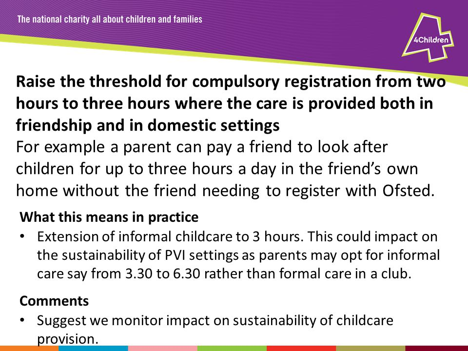 Raise the threshold for compulsory registration from two hours to three hours where the care is provided both in friendship and in domestic settings For example a parent can pay a friend to look after children for up to three hours a day in the friend's own home without the friend needing to register with Ofsted.