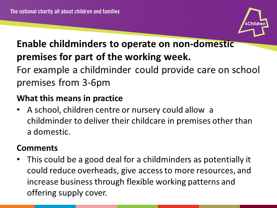 Enable childminders to operate on non-domestic premises for part of the working week.