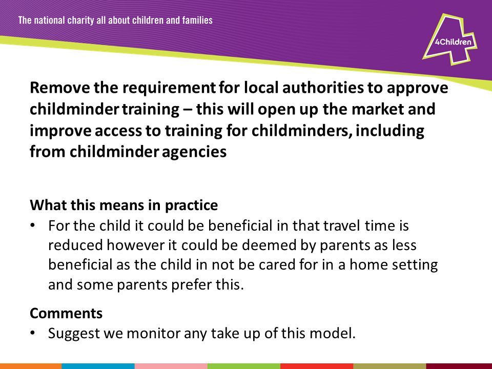 Remove the requirement for local authorities to approve childminder training – this will open up the market and improve access to training for childminders, including from childminder agencies What this means in practice For the child it could be beneficial in that travel time is reduced however it could be deemed by parents as less beneficial as the child in not be cared for in a home setting and some parents prefer this.