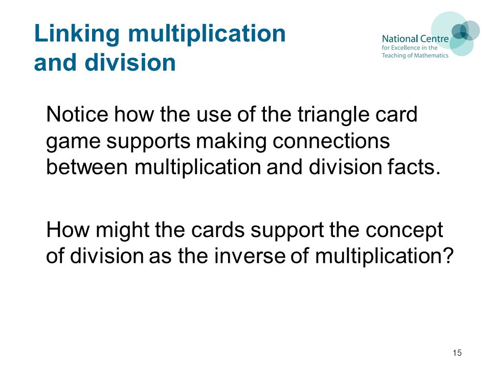 Linking multiplication and division Notice how the use of the triangle card game supports making connections between multiplication and division facts