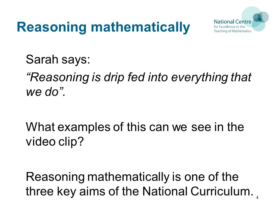"Reasoning mathematically Sarah says: ""Reasoning is drip fed into everything that we do"". What examples of this can we see in the video clip? Reasoning"