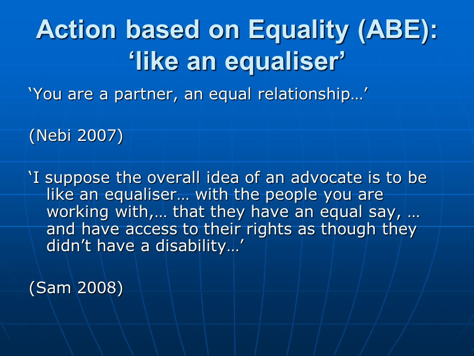 Action based on Equality (ABE): 'like an equaliser' 'You are a partner, an equal relationship…' (Nebi 2007) 'I suppose the overall idea of an advocate is to be like an equaliser… with the people you are working with,… that they have an equal say, … and have access to their rights as though they didn't have a disability…' (Sam 2008)