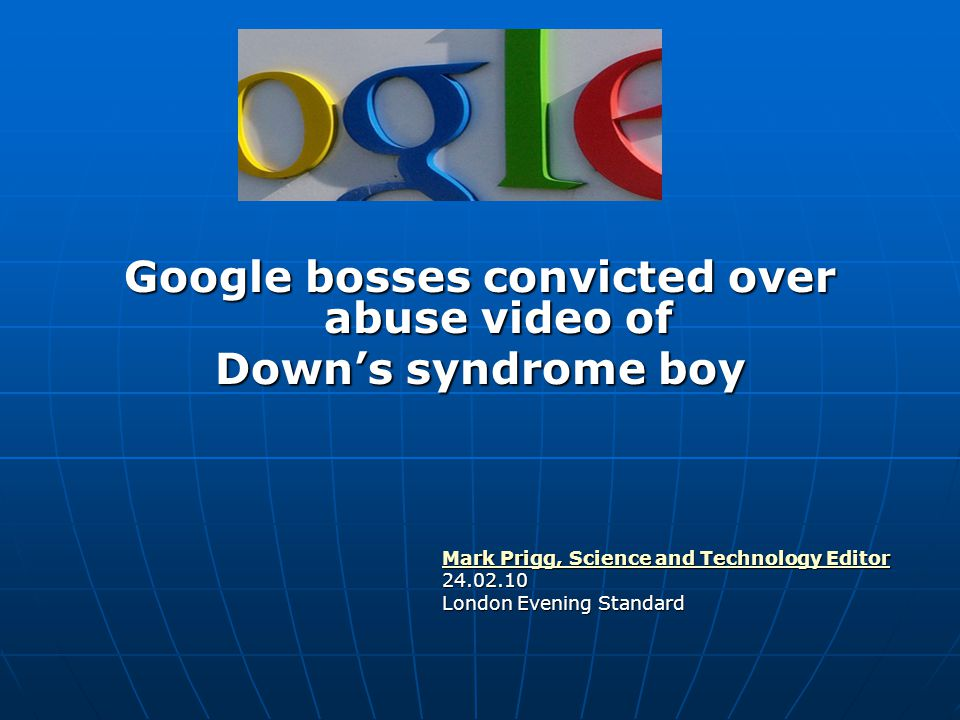 Google bosses convicted over abuse video of Down's syndrome boy Mark Prigg, Science and Technology Editor Mark Prigg, Science and Technology Editor24.02.10 London Evening Standard