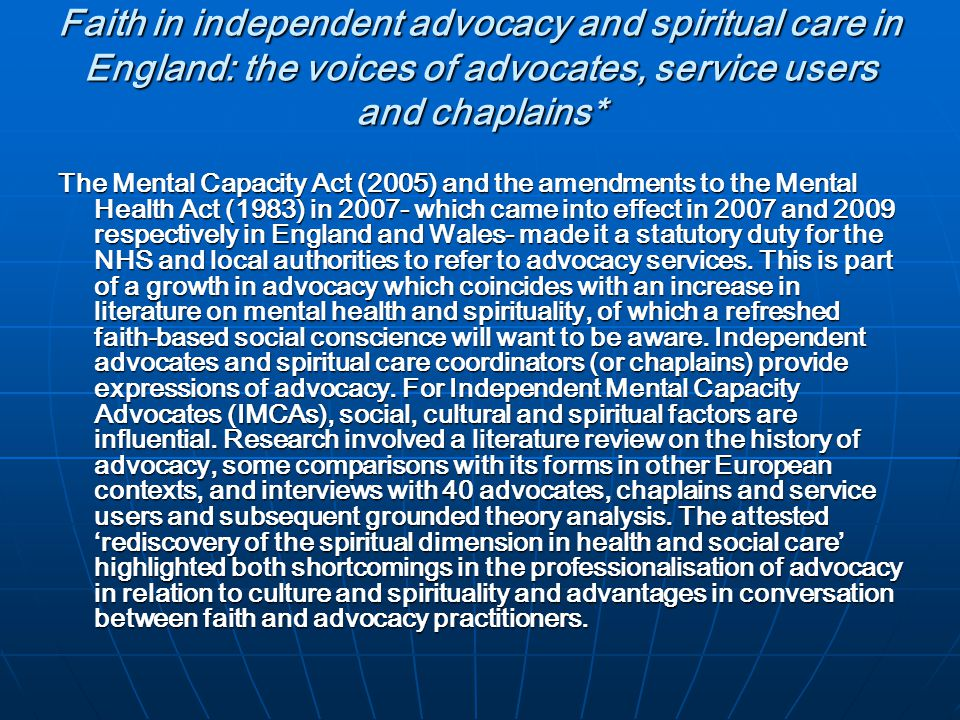 Faith in independent advocacy and spiritual care in England: the voices of advocates, service users and chaplains* The Mental Capacity Act (2005) and the amendments to the Mental Health Act (1983) in 2007- which came into effect in 2007 and 2009 respectively in England and Wales- made it a statutory duty for the NHS and local authorities to refer to advocacy services.