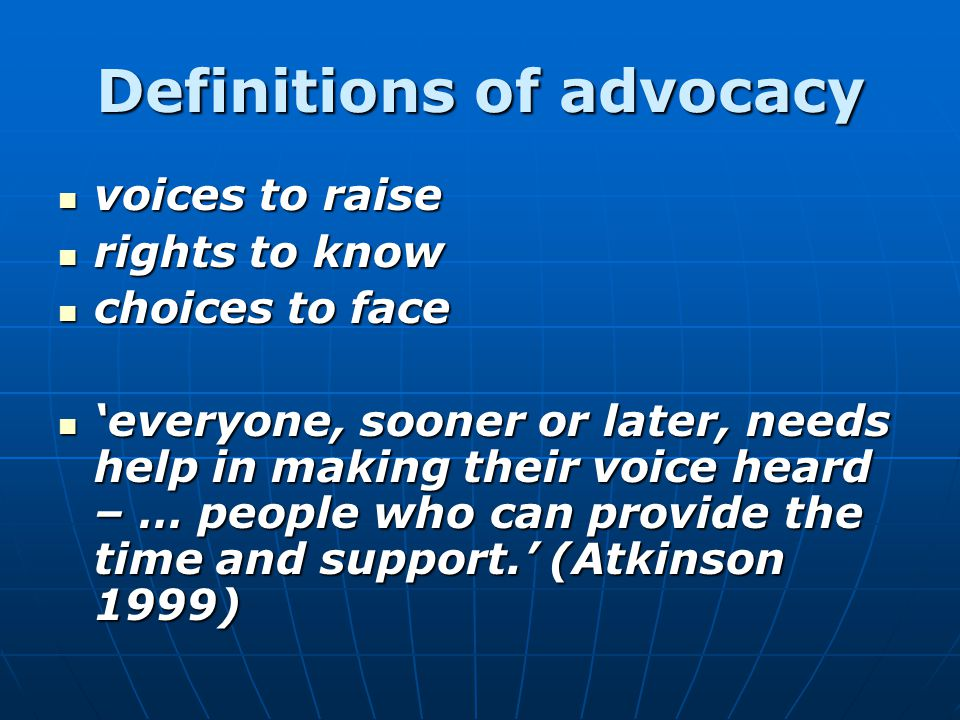 Definitions of advocacy voices to raise voices to raise rights to know rights to know choices to face choices to face 'everyone, sooner or later, needs help in making their voice heard – … people who can provide the time and support.' (Atkinson 1999) 'everyone, sooner or later, needs help in making their voice heard – … people who can provide the time and support.' (Atkinson 1999)