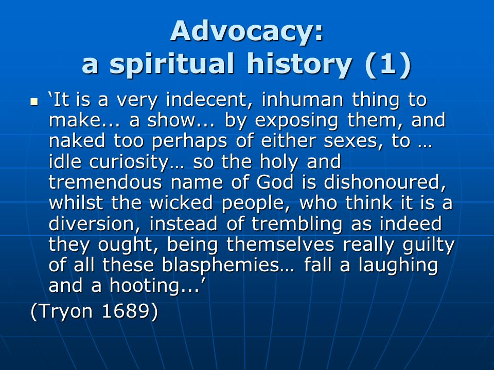 Advocacy: a spiritual history (1) 'It is a very indecent, inhuman thing to make... a show... by exposing them, and naked too perhaps of either sexes,