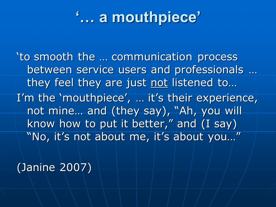 '… a mouthpiece' 'to smooth the … communication process between service users and professionals … they feel they are just not listened to… I'm the 'mouthpiece', … it's their experience, not mine… and (they say), Ah, you will know how to put it better, and (I say) No, it's not about me, it's about you… (Janine 2007)