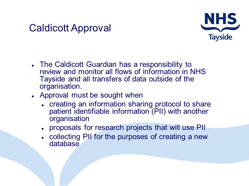 Caldicott Approval The Caldicott Guardian has a responsibility to review and monitor all flows of information in NHS Tayside and all transfers of data outside of the organisation.