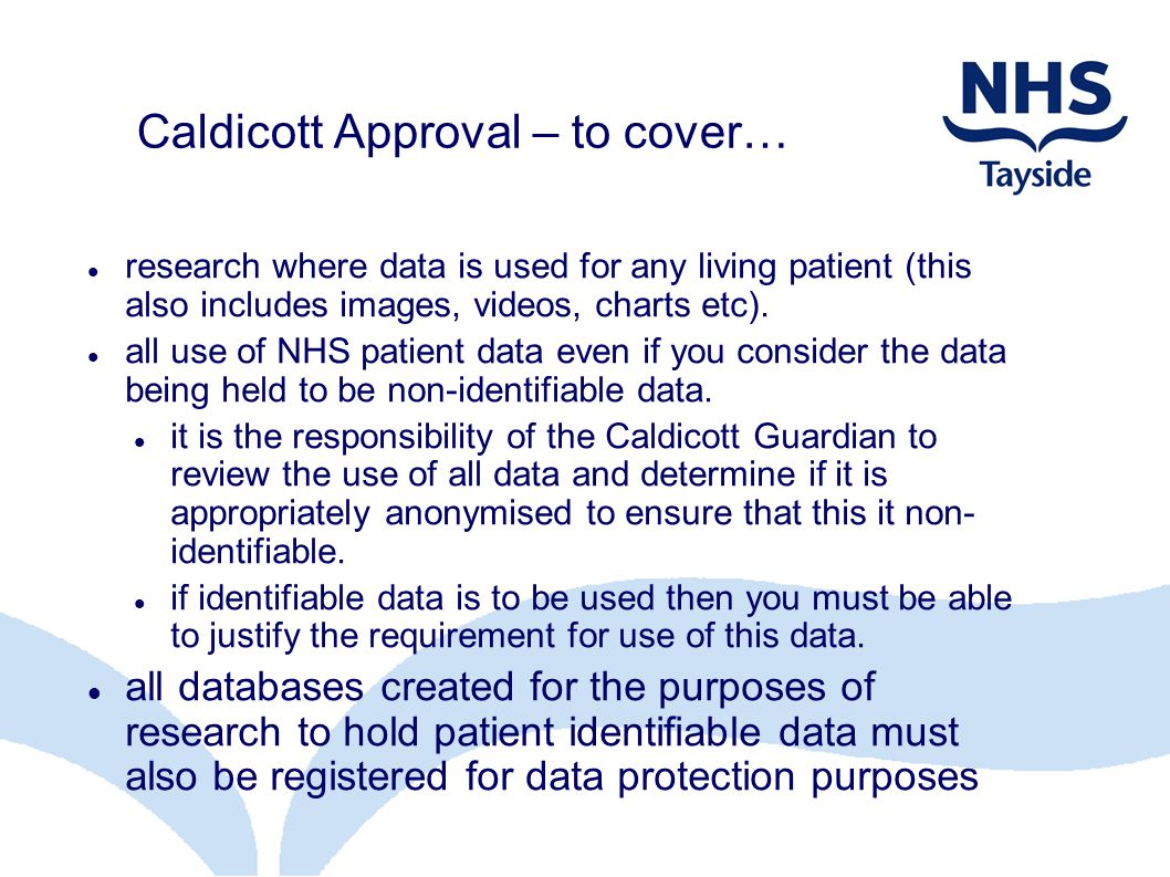Caldicott Approval – to cover… research where data is used for any living patient (this also includes images, videos, charts etc). all use of NHS pati