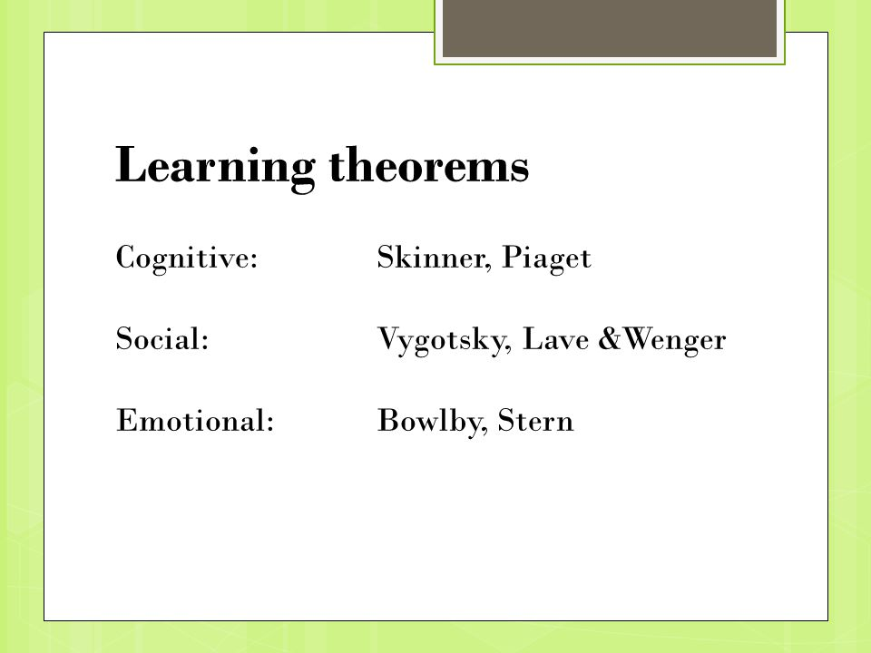 Learning theorems Cognitive: Skinner, Piaget Social: Vygotsky, Lave &Wenger Emotional:Bowlby, Stern