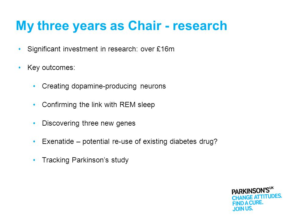 My three years as Chair - research Significant investment in research: over £16m Key outcomes: Creating dopamine-producing neurons Confirming the link with REM sleep Discovering three new genes Exenatide – potential re-use of existing diabetes drug.