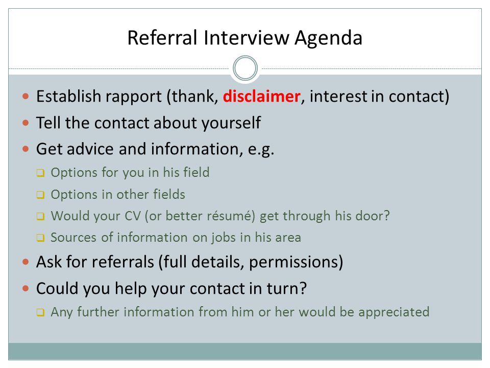 Referral Interview Agenda Establish rapport (thank, disclaimer, interest in contact) Tell the contact about yourself Get advice and information, e.g.