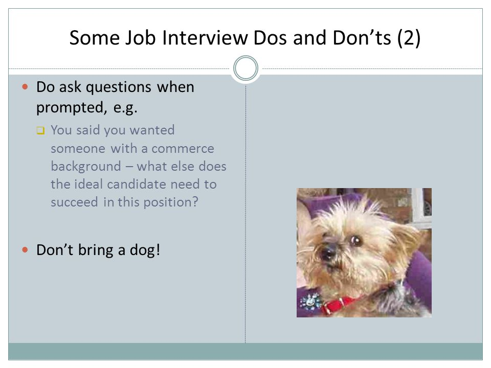 Some Job Interview Dos and Don'ts (2) Do ask questions when prompted, e.g.