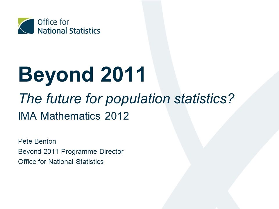 Beyond 2011 The future for population statistics? IMA Mathematics 2012 Pete Benton Beyond 2011 Programme Director Office for National Statistics