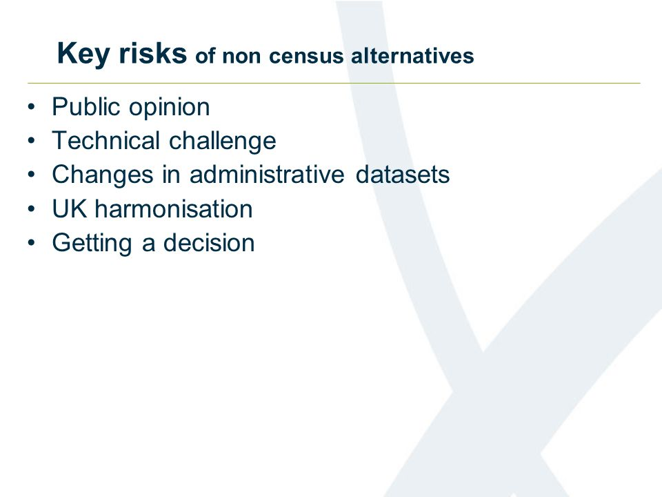 Key risks of non census alternatives Public opinion Technical challenge Changes in administrative datasets UK harmonisation Getting a decision