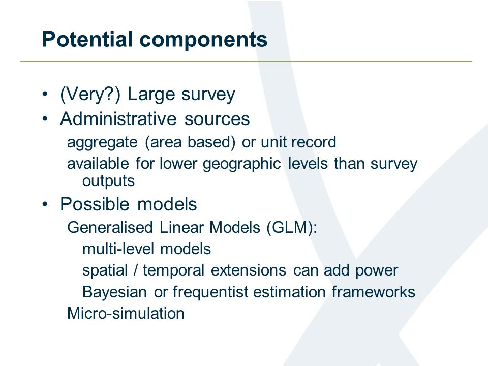 Potential components (Very?) Large survey Administrative sources aggregate (area based) or unit record available for lower geographic levels than surv